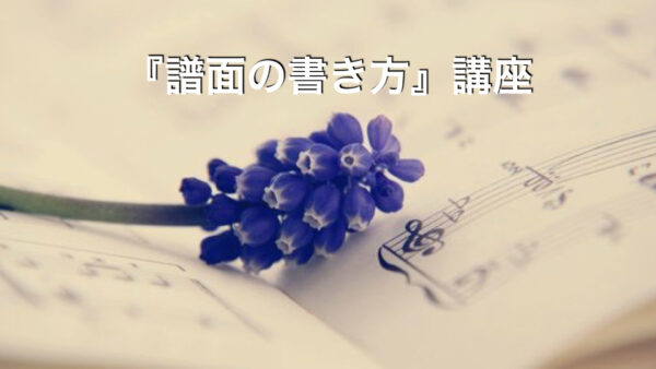 『譜面の書き方』講座【参加受付中】